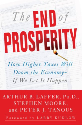 Arthur B. Laffer, Stephen Moore, Peter Tanous: The End of Prosperity: How Higher Taxes Will Doom the Economy--If We Let It Happen