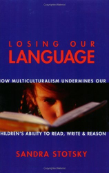 Sandra Stotsky: Losing Our Language: How Multiculturalism Undermines Our Children's Ability to Read, Write and Reason