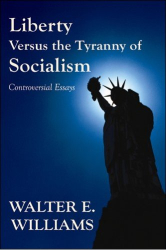 Walter E. Williams: Liberty Versus the Tyranny of Socialism: Controversial Essays