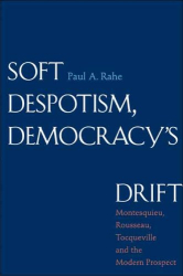 Paul A. Rahe: Soft Despotism, Democracy's Drift: Montesquieu, Rousseau, Tocqueville, and the Modern Prospect