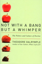 Theodore Dalrymple: Not With a Bang But a Whimper: The Politics and Culture of Decline
