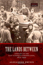 Alexander V. Prusin: The Lands Between: Conflict in the East European Borderlands, 1870-1992