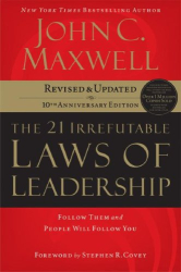 John C. Maxwell: The 21 Irrefutable Laws of Leadership: Follow Them and People Will Follow You