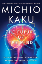 Michio Kaku: The Future of the Mind: The Scientific Quest to Understand, Enhance, and Empower the Mind