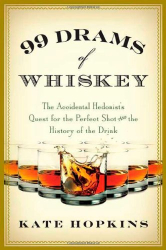 Kate Hopkins: 99 Drams of Whiskey: The Accidental Hedonist's Quest for the Perfect Shot and the History of the Drink