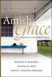 Donald Kraybill: Amish Grace: How Forgiveness Transcended Tragedy