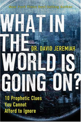 Dr. David Jeremiah: What In the World Is Going On?: 10 Prophetic Clues You Cannot Afford to Ignore