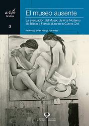 Francisco Javier Muñoz Fernández: El museo ausente. La evacuación del Museo de Arte Moderno de Bilbao a Francia durante la Guerra Civil