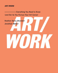 Heather Darcy Bhandari and Jonathan Melber: ART/WORK: Everything You Need to Know (and Do) As You Pursue Your Art Career