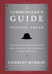 Charles Murray: The Curmudgeon's Guide to Getting Ahead: Dos and Don'ts of Right Behavior, Tough Thinking, Clear Writing, and Living a Good Life