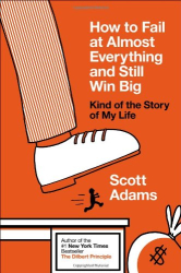 Scott Adams: How to Fail at Almost Everything and Still Win Big: Kind of the Story of My Life
