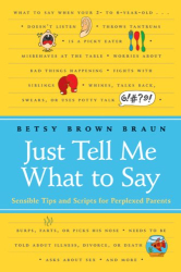 Betsy Brown Braun: Just Tell Me What to Say: Sensible Tips and Scripts for Perplexed Parents