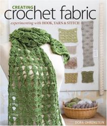 Dora Ohrenstein: Creating Crochet Fabric: Experimenting with Hook, Yarn & Stitch