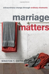Winston T. Smith: Marriage Matters: Extraordinary Change Through Ordinary Moments