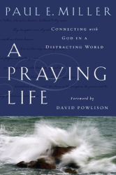 Paul Miller: A Praying Life:  Connecting With God In A Distracting World