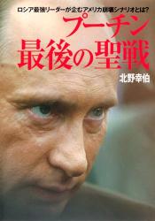 北野 幸伯: プーチン 最後の聖戦  ロシア最強リーダーが企むアメリカ崩壊シナリオとは?