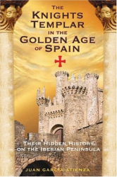 Juan García Atienza: The Knights Templar in the Golden Age of Spain: Their Hidden History on the Iberian Peninsula
