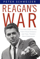 PETER SCHWEIZER: Reagan's War: The Epic Story of His Forty Year Struggle and Final Triumph Over Communism