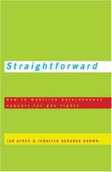 Ian Ayres and Jennifer Brown: Straightforward : How to Mobilize Heterosexual Support for Gay Rights