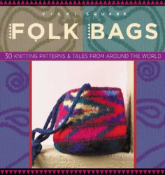 Vicki Square: Folk Bags: 30 Knitting Patterns & Tales from Around the World