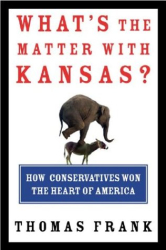 Thomas Frank: What's the Matter with Kansas?: How Conservatives Won the Heart of America