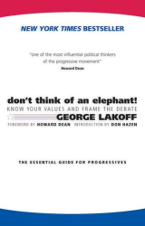 George Lakoff: Don't Think of an Elephant: Know Your Values and Frame the Debate--The Essential Guide for Progressives