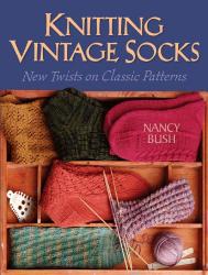 Nancy Bush: Knitting Vintage Socks: New Twists on Classic Patterns