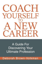 Coach Yourself To A New Career: A Guide For Discovering Your Ultimate Profession: Written by Deborah Brown-Volkman.