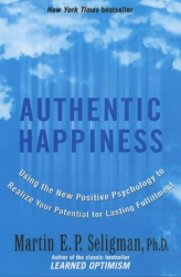 Martin Seligman: Authentic Happiness: Using the New Positive Psychology to Realise Your Potential for Lasting Fulfilment