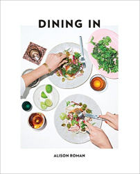 Alison Roman: Dining In: Highly Cookable Recipes