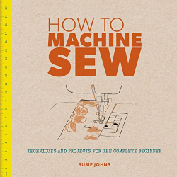 Susie Johns: How to Machine Sew: Techniques and Projects for the Complete Beginner