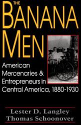 : The Banana Men: American Mercenaries and Entrepreneurs in Central America, 1880-1930, by Lester D. Langley