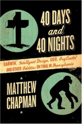 Matthew Chapman: 40 Days and 40 Nights: Darwin, Intelligent Design, God, OxyContin®, and Other Oddities on Trial in Pennsylvania