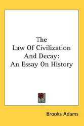Brooks Adams: The Law Of Civilization And Decay