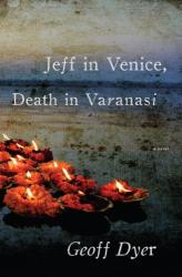 Geoff Dyer: Jeff in Venice, Death in Varanasi: A Novel