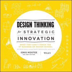 Idris Mootee: Design Thinking for Strategic Innovation: What They Can't Teach You at Business or Design School
