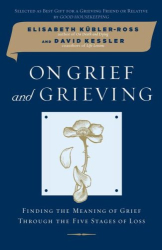 Elisabeth Kubler-Ross: On Grief and Grieving: Finding the Meaning of Grief Through the Five Stages of Loss
