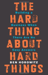 Ben Horowitz: The Hard Thing About Hard Things: Building a Business When There Are No Easy Answers