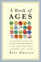 : A Book of Ages: An Eccentric Miscellany of Great and Offbeat Moments in the Lives of the Famous and Infamous, Ages 1 to 100