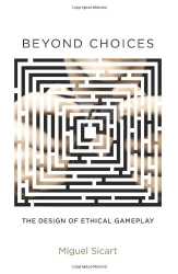 Miguel Sicart: Beyond Choices: The Design of Ethical Gameplay