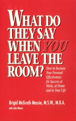 Brigid McGrath Massie: What Do They Say When You Leave the Room?  How to Increase Your Personal Effectiveness for Success at Work, at Home, and in Your Life