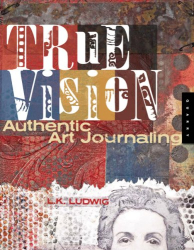 L.K. Ludwig: True Vision: Authentic Art Journaling