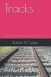 """Robert M. Leger: Tracks: Part of the """"it never happened"""" Collection (Short Stories)"""