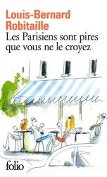 Louis-Bernard Robitaille: Les Parisiens Sont Pires Que Vous Ne Le Croyez (French Edition)