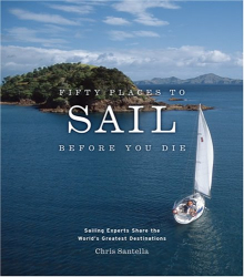 Chris Santella: Fifty Places to Sail Before You Die: Sailing Experts Share the World's Greatest Destinations