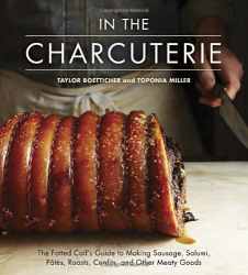 Taylor Boetticher: In The Charcuterie: The Fatted Calf's Guide to Making Sausage, Salumi, Pates, Roasts, Confits, and Other Meaty Goods
