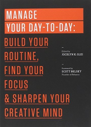 Jocelyn Glei: Manage Your Day-to-Day: Build Your Routine, Find Your Focus, and Sharpen Your Creative Mind (The 99U Book Series) by Glei, Jocelyn K., 99U (2013) Paperback