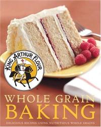 King Arthur Flour: King Arthur Flour Whole Grain Baking: Delicious Recipes Using Nutritious Whole Grains