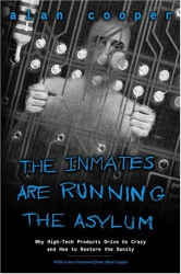 Alan Cooper: The Inmates Are Running the Asylum: Why High Tech Products Drive Us Crazy and How to Restore the Sanity