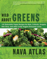 Nava Atlas: Wild About Greens: 125 Delectable Vegan Recipes for Kale, Collards, Arugula, Bok Choy, and other Leafy Veggies Everyone Loves